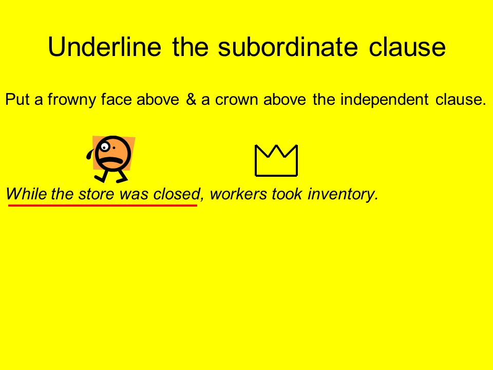 Underline the subordinate clause Put a frowny face above & a crown above the independent clause.