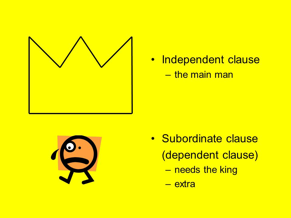 Independent clause –the main man Subordinate clause (dependent clause) –needs the king –extra