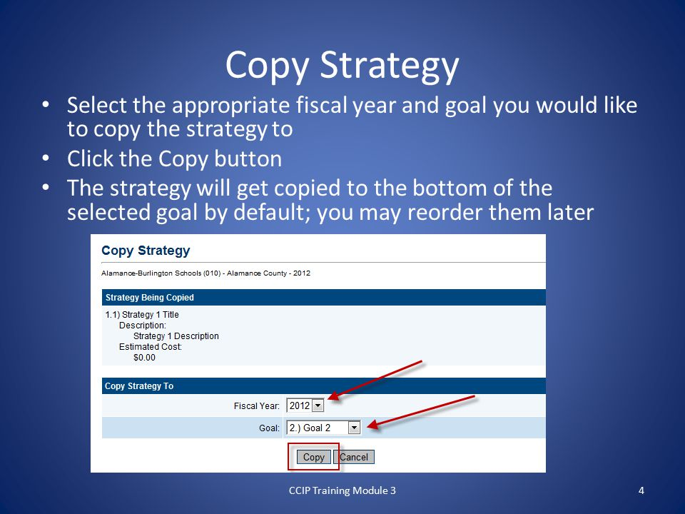 Select the appropriate fiscal year and goal you would like to copy the strategy to Click the Copy button The strategy will get copied to the bottom of the selected goal by default; you may reorder them later CCIP Training Module 3 Copy Strategy 4