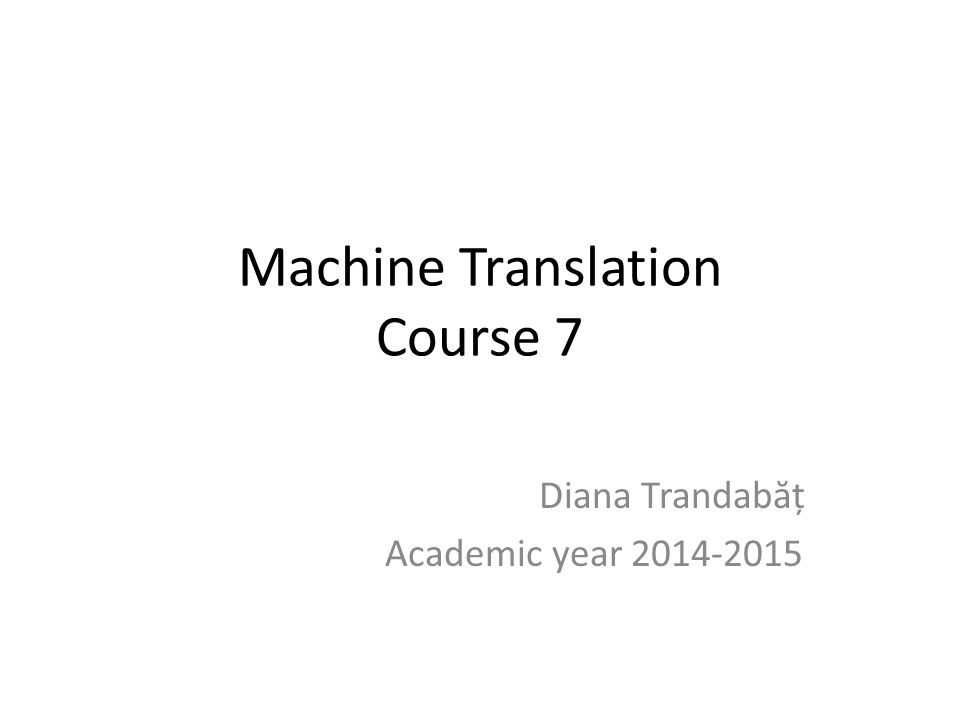Machine Translation Course 7 Diana Trandab ă ț Academic year 2014-2015