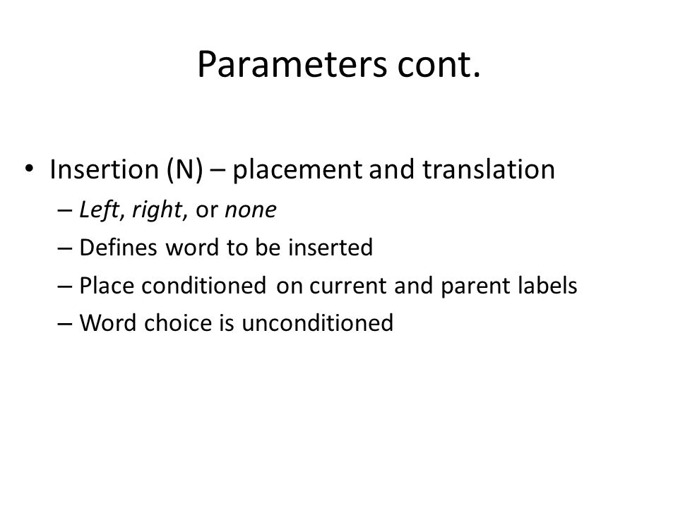 Parameters cont. Insertion (N) – placement and translation – Left, right, or none – Defines word to be inserted – Place conditioned on current and par