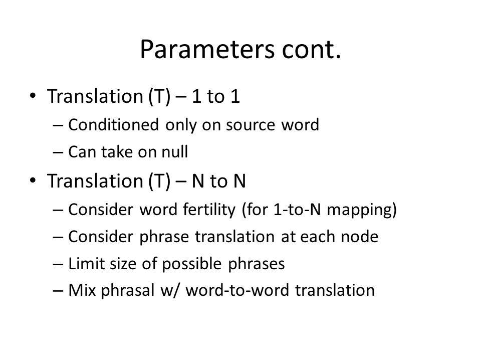 Parameters cont. Translation (T) – 1 to 1 – Conditioned only on source word – Can take on null Translation (T) – N to N – Consider word fertility (for