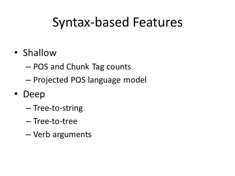 Syntax-based Features Shallow – POS and Chunk Tag counts – Projected POS language model Deep – Tree-to-string – Tree-to-tree – Verb arguments