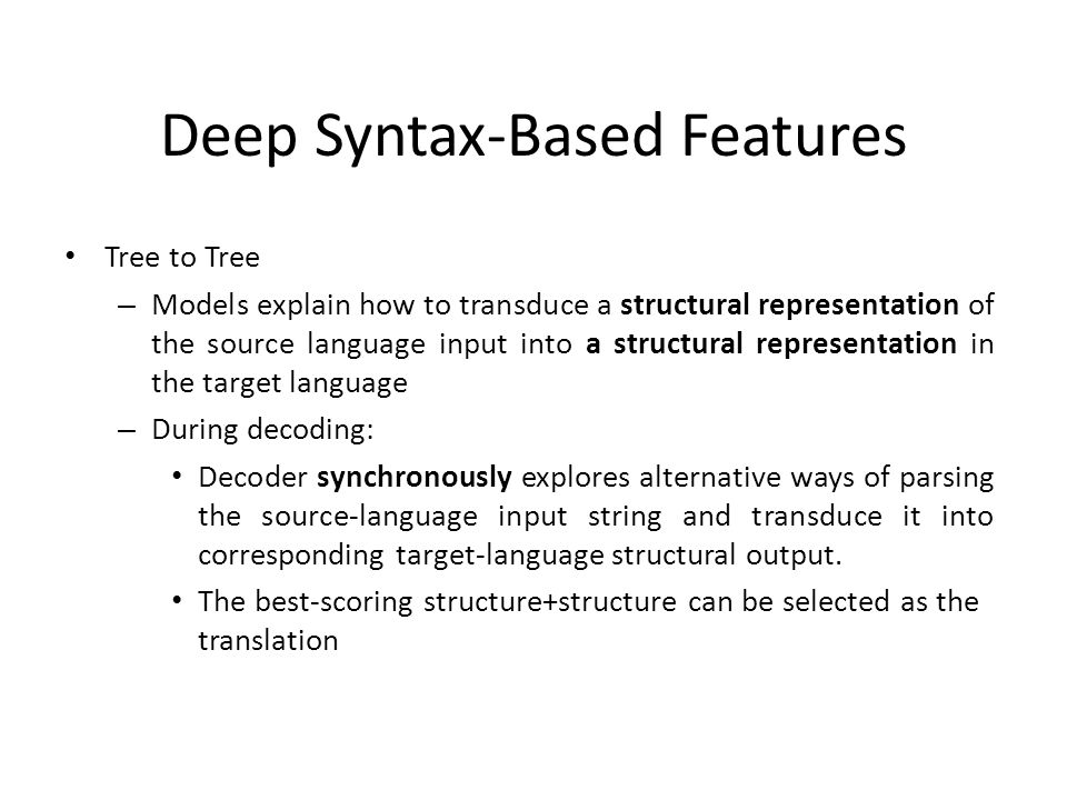 Deep Syntax-Based Features Tree to Tree – Models explain how to transduce a structural representation of the source language input into a structural representation in the target language – During decoding: Decoder synchronously explores alternative ways of parsing the source-language input string and transduce it into corresponding target-language structural output.