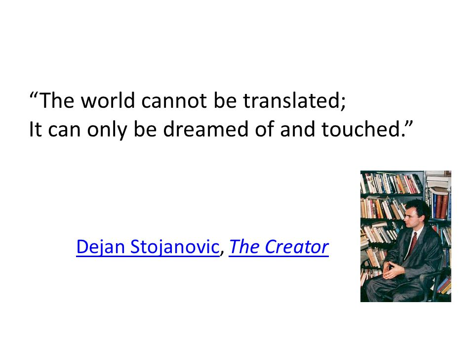 The world cannot be translated; It can only be dreamed of and touched. Dejan StojanovicDejan Stojanovic, The CreatorThe Creator