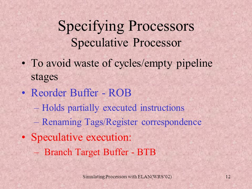 Simulating Processors with ELAN(WRS'02)11 Specifying Processors Set of rewrite rules R B [Loadc] Sys(m,Proc(ia,rf,prog)) => Sys(m,Proc(ia+1,insertRF(rf,r,v),prog)) where instIa :=() selectinst(prog,ia) if isinstLoadc(instIa) where r :=() nameofLoadc(instIa) where v :=() valueofLoadc(instIa) end [Loadpc] Sys(m,Proc(ia,rf,prog)) => Sys(m,Proc(ia+1,insertRF(rf,r,ia),prog)) where instIa :=() selectinst(prog,ia) if isinstLoadpc(instIa) where r :=() nameofLoadpc(instIa) end [Op] Sys(m,Proc(ia,rf,prog)) => Sys(m,Proc(ia+1,insertRF(rf,r,v),prog)) where instIa :=() selectinst(prog,ia) if isinstOp(instIa) where r1 :=() reg1ofOp(instIa) where r2 :=() reg2ofOp(instIa) where r :=() nameofOp(instIa) where v :=() valueofOp(r1,r2,rf) end [Jz] Sys(m,Proc(ia,rf,prog)) => Sys(m,Proc(nia,rf,prog)) where instIa :=() selectinst(prog,ia) if isinstJz(instIa) where r1:=() reg1ofJz(instIa) where r2:=() reg2ofJz(instIa) choose try where nia:=()ia+1 if valueofReg(r1,rf) != 0 try where nia:=()valueofReg(r2,rf) if valueofReg(r1,rf) == 0 end [Load] Sys(m,Proc(ia,rf,prog)) => Sys(m,Proc(ia+1,insertRF(rf,r0,v0),prog)) where inst :=() selectinst(prog,ia) if isinstLoad(inst) where r0 :=() nameofLoad(inst) where v0 :=() getMem(inst,rf,m) end [Store] Sys(m,Proc(ia,rf,prog)) => Sys(insertMEM(m,valueofReg(rA,rf), valueofReg(rB,rf)),Proc(ia+1,rf,prog)) where inst :=() selectinst(prog,ia) if isinstStore(inst) where rA :=() nameofStoreR1(inst) where rB :=() nameofStoreR2(inst) end