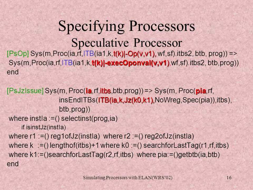 Simulating Processors with ELAN(WRS'02)15 Specifying Processors Speculative Processor Set of rewrite rules R S Arithmetic Operation and Value Propagation Rules: [PsOp] [PsValueForward] [PsValueCommit] Branch Completion Rules [PsJumpCorrectSpec] [PsJumpWrongSpec] [PsNoJumpCorrectSpec] [PsNoJumpWrongSpec] Instruction Issue Rules [PsLoadcIssue] [PsLoadpcIssue] [PsOpIssue] [PsJzIssue] [PsLoadIssue] [PsStoreIssue] Memory Access Rules [PsLoad] [PsStore] R ITBF
