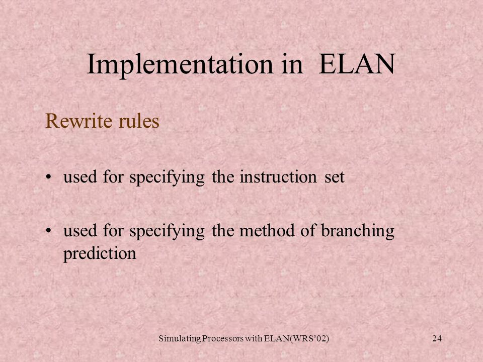 Implementation in ELAN Logic and strategies Rewrite based specification Super user programmer Computational system rewrite engine Initial State: Assembly Code with Current Memory State Query Result Final State: Processor State After Exec Instructions, predictions Control of BUFFERS Transformations