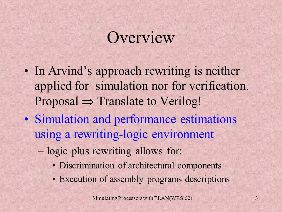 Simulating Processors with ELAN(WRS'02)3 Overview In Arvind's approach rewriting is neither applied for simulation nor for verification.