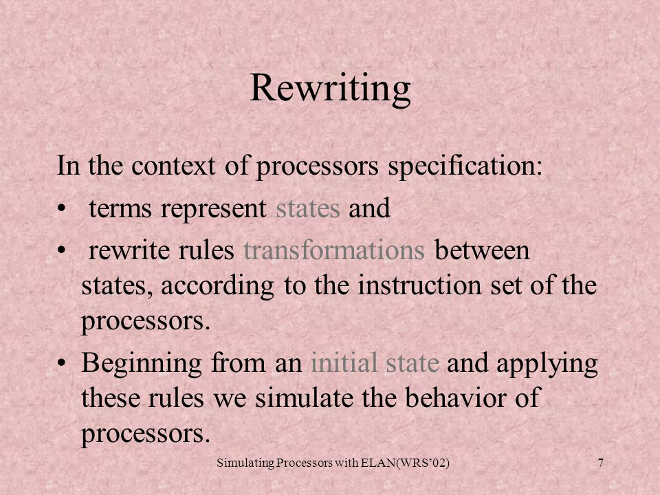 Simulating Processors with ELAN(WRS'02)7 Rewriting In the context of processors specification: terms represent states and rewrite rules transformations between states, according to the instruction set of the processors.