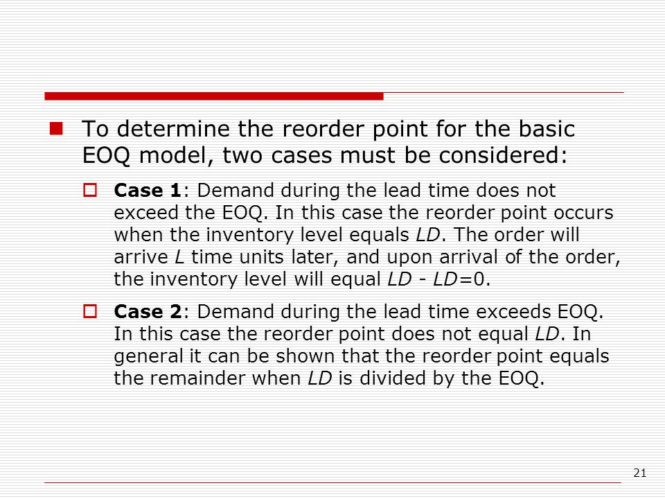 21 To determine the reorder point for the basic EOQ model, two cases must be considered:  Case 1: Demand during the lead time does not exceed the EOQ.