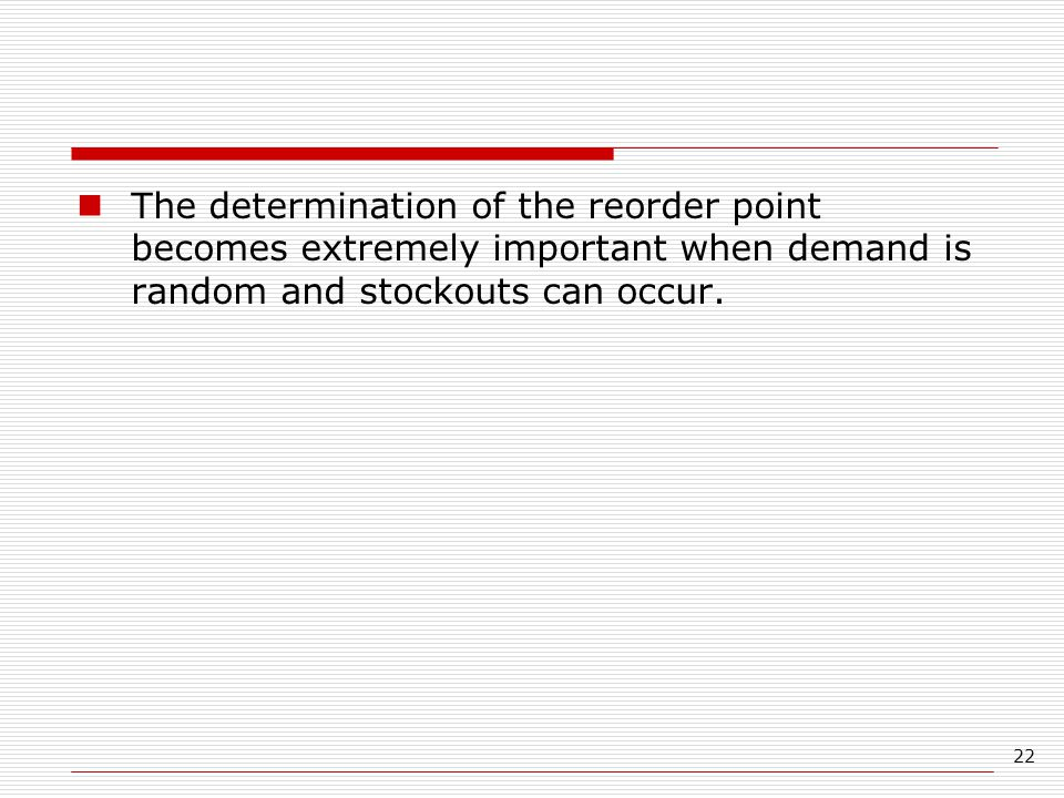 22 The determination of the reorder point becomes extremely important when demand is random and stockouts can occur.