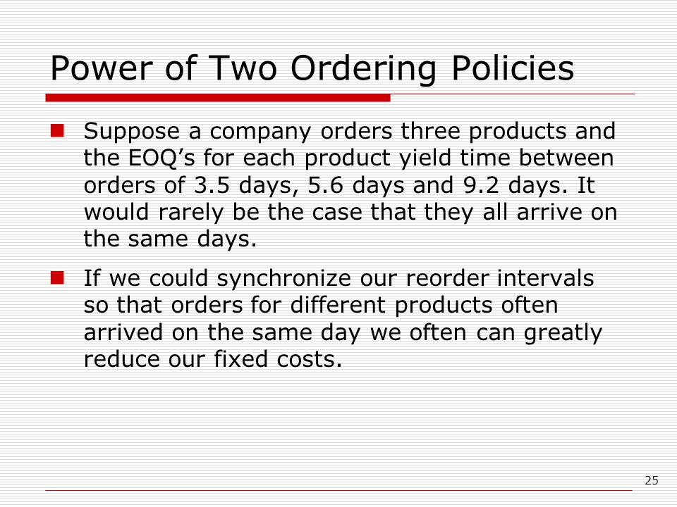 25 Power of Two Ordering Policies Suppose a company orders three products and the EOQ's for each product yield time between orders of 3.5 days, 5.6 days and 9.2 days.