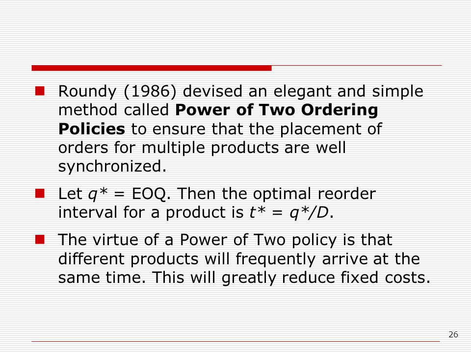 26 Roundy (1986) devised an elegant and simple method called Power of Two Ordering Policies to ensure that the placement of orders for multiple products are well synchronized.