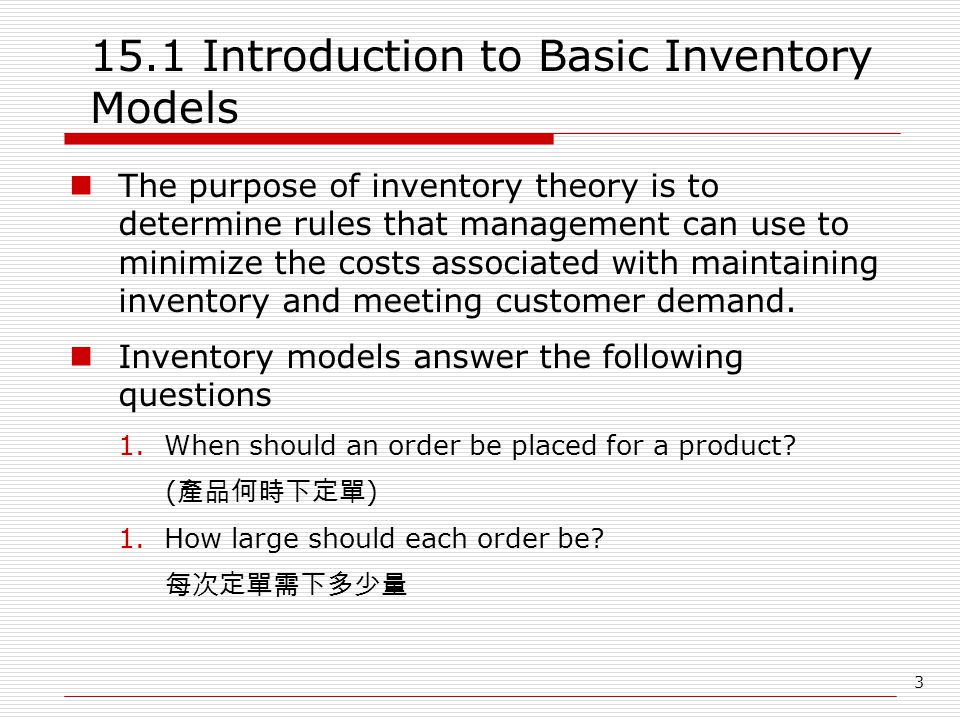 3 15.1 Introduction to Basic Inventory Models The purpose of inventory theory is to determine rules that management can use to minimize the costs associated with maintaining inventory and meeting customer demand.