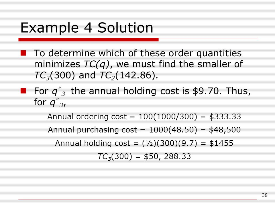 38 Example 4 Solution To determine which of these order quantities minimizes TC(q), we must find the smaller of TC 3 (300) and TC 2 (142.86).
