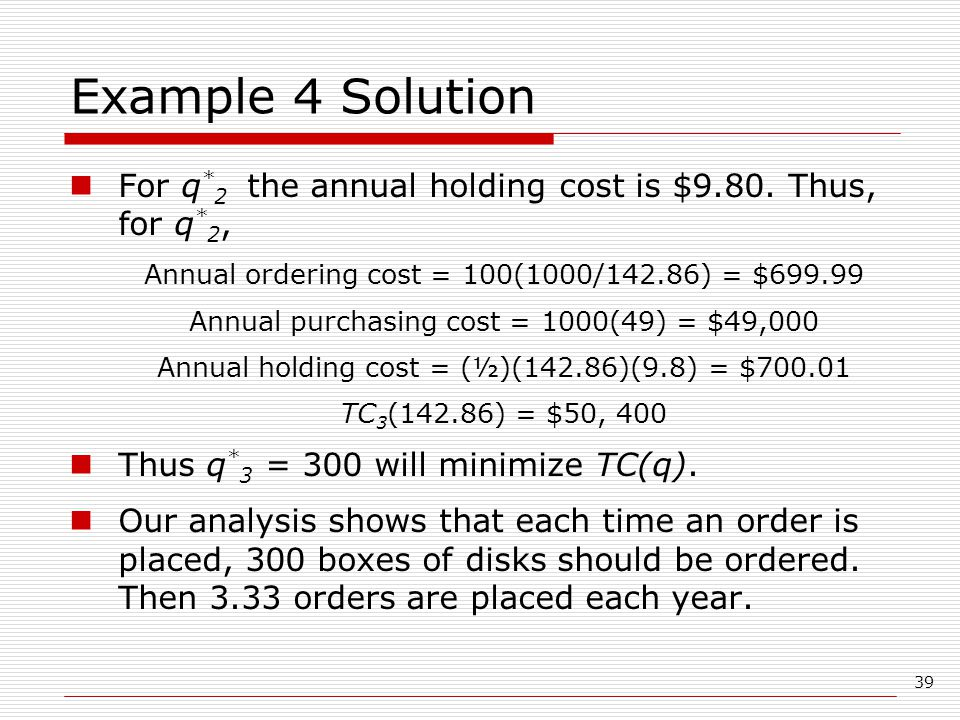 39 Example 4 Solution For q * 2 the annual holding cost is $9.80.
