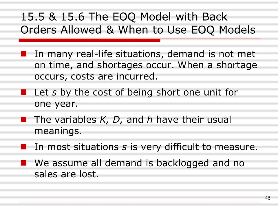 46 15.5 & 15.6 The EOQ Model with Back Orders Allowed & When to Use EOQ Models In many real-life situations, demand is not met on time, and shortages occur.