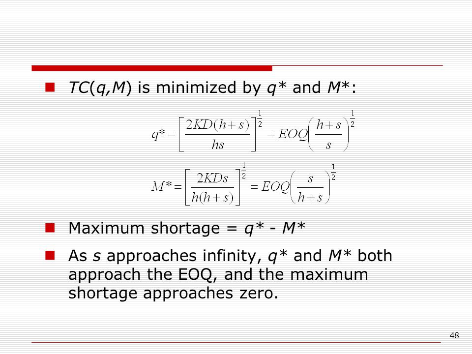 48 TC(q,M) is minimized by q* and M*: Maximum shortage = q* - M* As s approaches infinity, q* and M* both approach the EOQ, and the maximum shortage approaches zero.