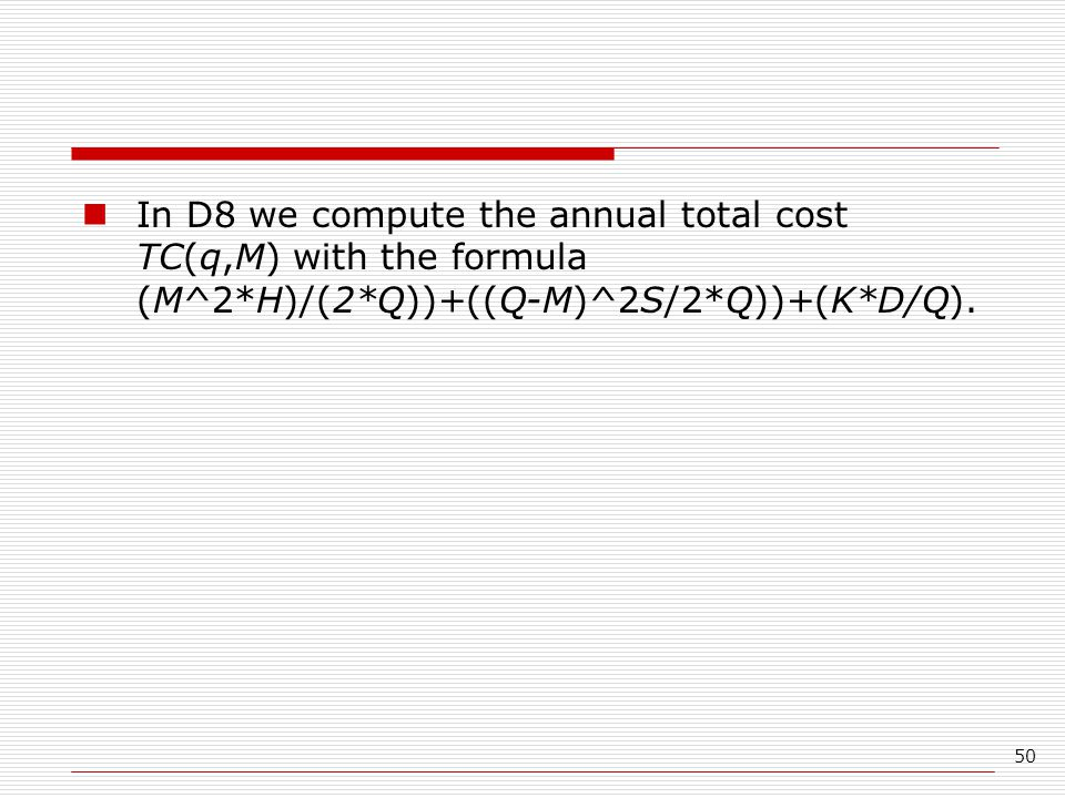 50 In D8 we compute the annual total cost TC(q,M) with the formula (M^2*H)/(2*Q))+((Q-M)^2S/2*Q))+(K*D/Q).