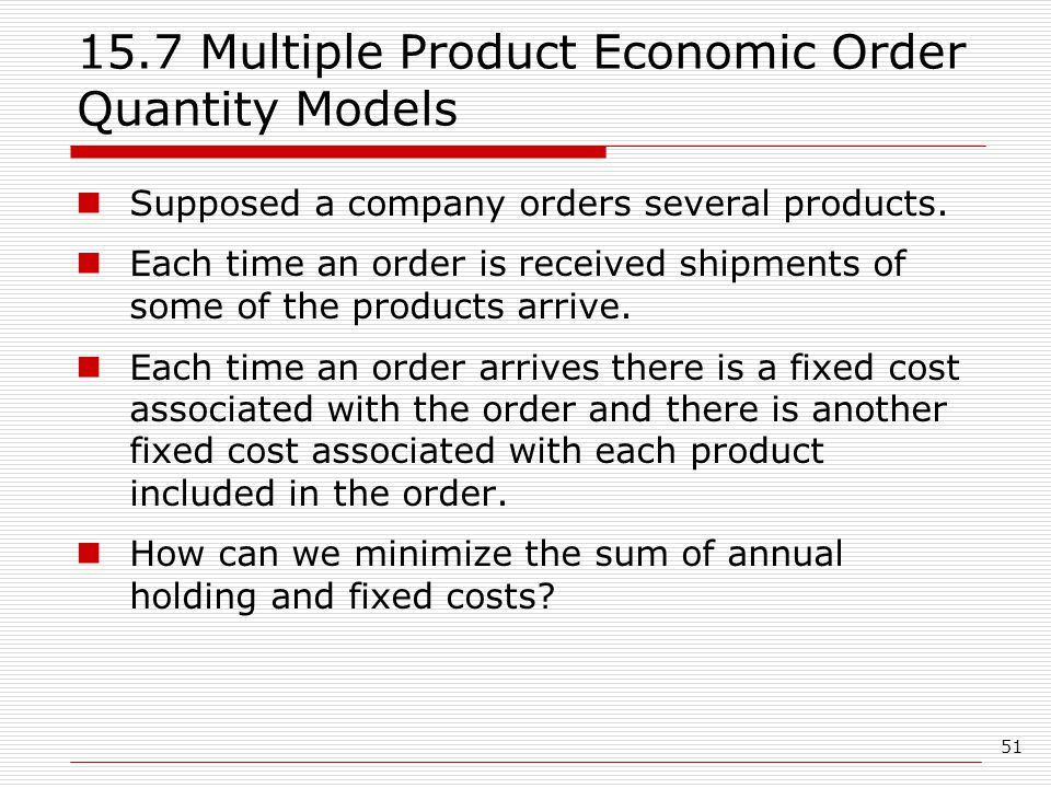 51 15.7 Multiple Product Economic Order Quantity Models Supposed a company orders several products.