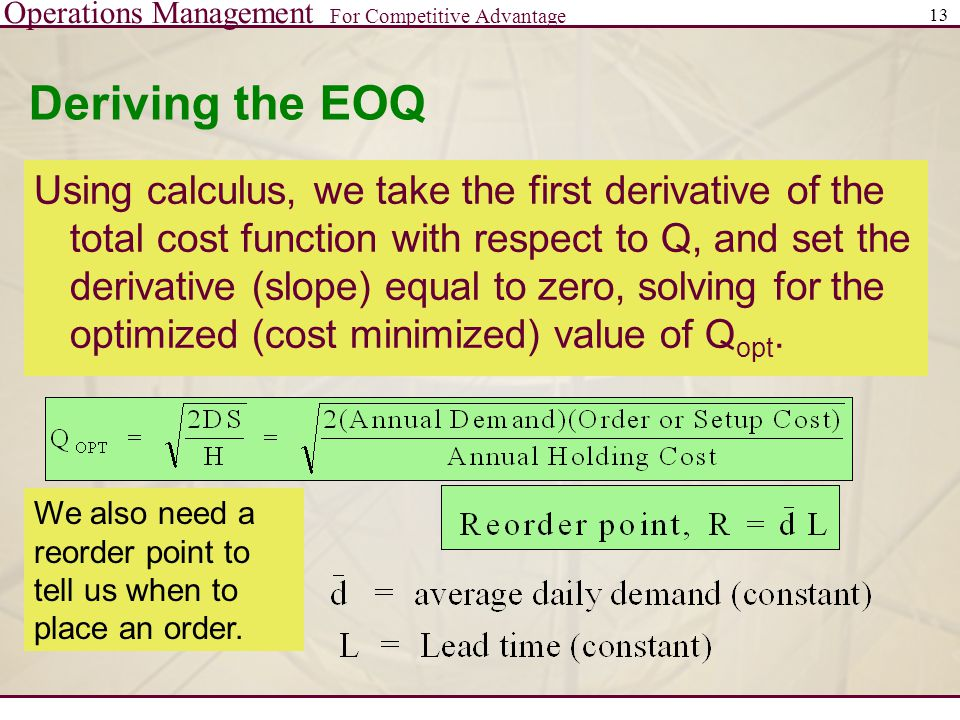 Operations Management For Competitive Advantage 13 Deriving the EOQ Using calculus, we take the first derivative of the total cost function with respe