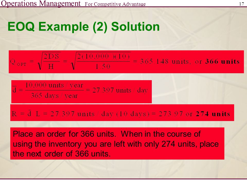 Operations Management For Competitive Advantage 17 EOQ Example (2) Solution Place an order for 366 units. When in the course of using the inventory yo