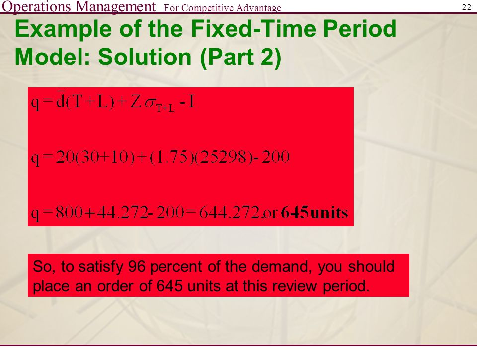 Operations Management For Competitive Advantage 22 Example of the Fixed-Time Period Model: Solution (Part 2) So, to satisfy 96 percent of the demand,