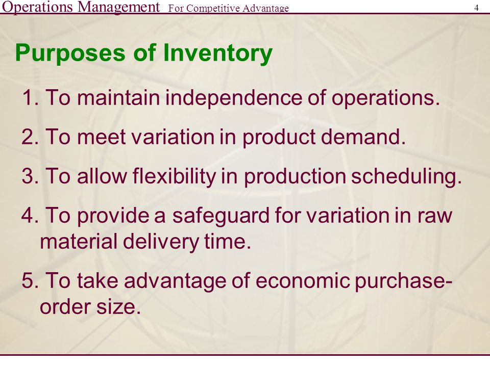 Operations Management For Competitive Advantage 4 Purposes of Inventory 1. To maintain independence of operations. 2. To meet variation in product dem
