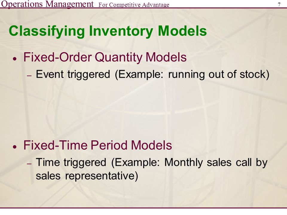 Operations Management For Competitive Advantage 7 Classifying Inventory Models  Fixed-Order Quantity Models – Event triggered (Example: running out o