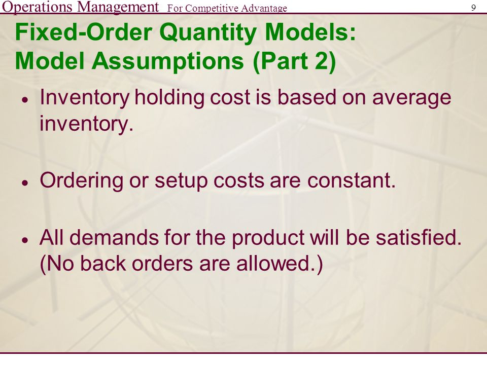 Operations Management For Competitive Advantage 9 Fixed-Order Quantity Models: Model Assumptions (Part 2)  Inventory holding cost is based on average