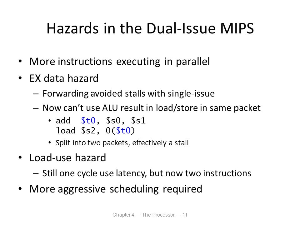Hazards in the Dual-Issue MIPS More instructions executing in parallel EX data hazard – Forwarding avoided stalls with single-issue – Now can't use AL