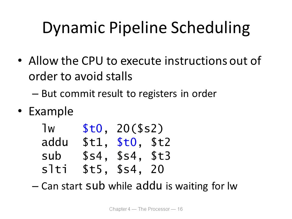Dynamic Pipeline Scheduling Allow the CPU to execute instructions out of order to avoid stalls – But commit result to registers in order Example lw $t