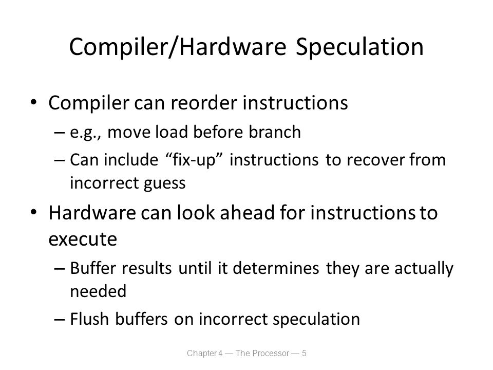 Dynamic Pipeline Scheduling Allow the CPU to execute instructions out of order to avoid stalls – But commit result to registers in order Example lw $t0, 20($s2) addu $t1, $t0, $t2 sub $s4, $s4, $t3 slti $t5, $s4, 20 – Can start sub while addu is waiting for lw Chapter 4 — The Processor — 16