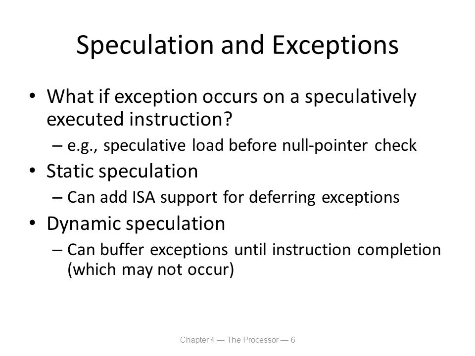 Speculation and Exceptions What if exception occurs on a speculatively executed instruction? – e.g., speculative load before null-pointer check Static
