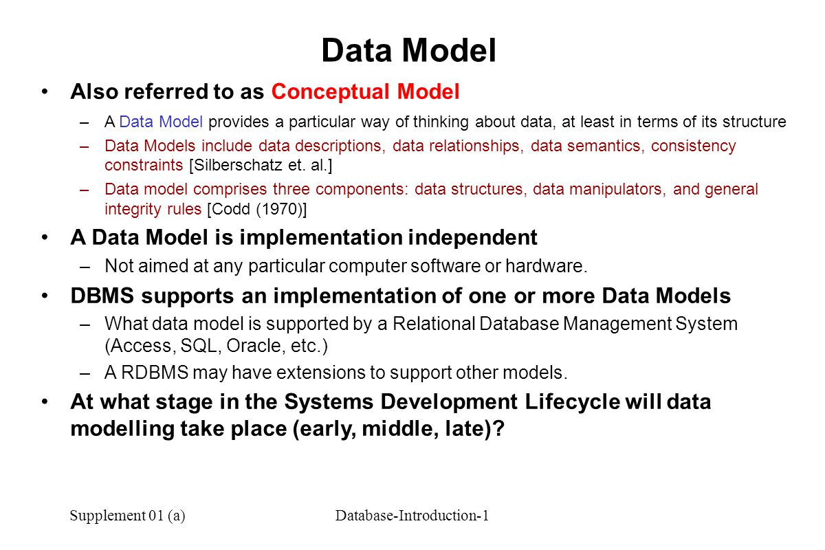 Supplement 01 (a)Database-Introduction-1 Also referred to as Conceptual Model –A Data Model provides a particular way of thinking about data, at least in terms of its structure –Data Models include data descriptions, data relationships, data semantics, consistency constraints [Silberschatz et.