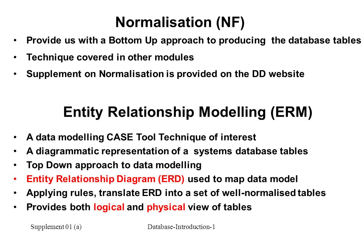 Supplement 01 (a)Database-Introduction-1 Provide us with a Bottom Up approach to producing the database tables Technique covered in other modules Supplement on Normalisation is provided on the DD website Normalisation (NF) Entity Relationship Modelling (ERM) A data modelling CASE Tool Technique of interest A diagrammatic representation of a systems database tables Top Down approach to data modelling Entity Relationship Diagram (ERD) used to map data model Applying rules, translate ERD into a set of well-normalised tables Provides both logical and physical view of tables