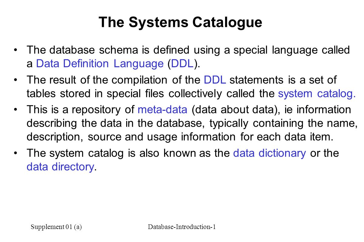 Supplement 01 (a)Database-Introduction-1 The Systems Catalogue The database schema is defined using a special language called a Data Definition Language (DDL).