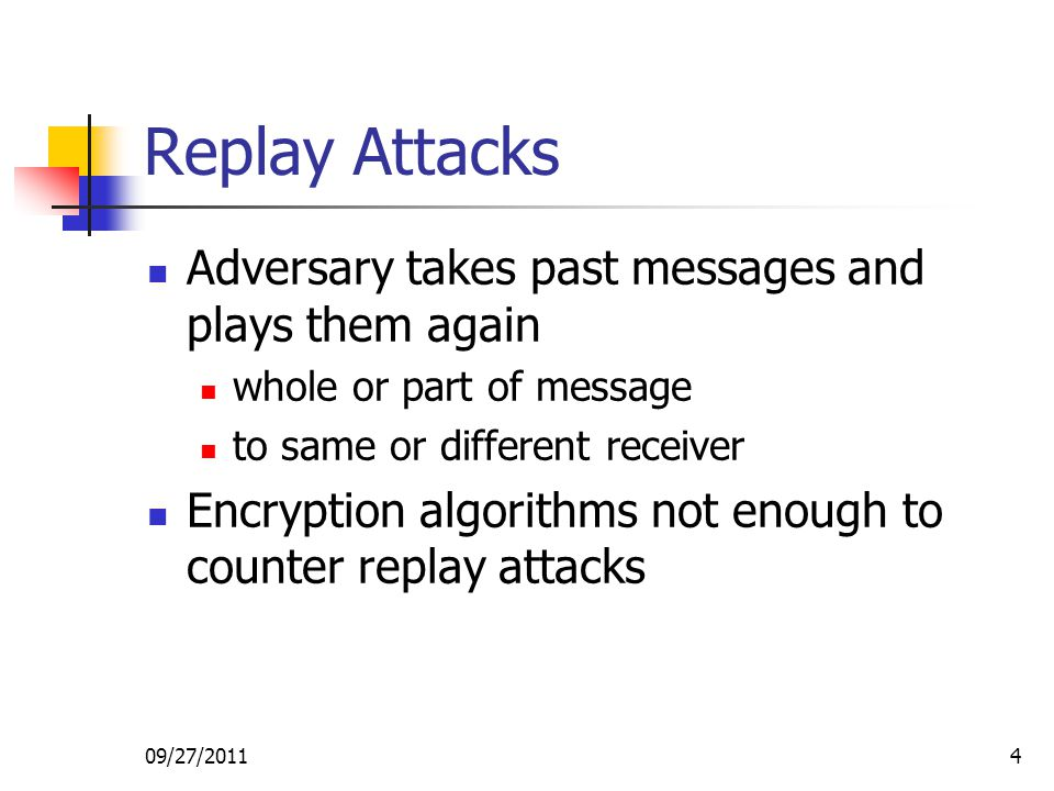 09/27/20114 Replay Attacks Adversary takes past messages and plays them again whole or part of message to same or different receiver Encryption algori