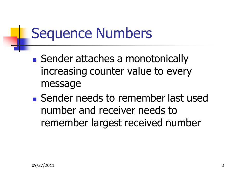 09/27/20118 Sequence Numbers Sender attaches a monotonically increasing counter value to every message Sender needs to remember last used number and r
