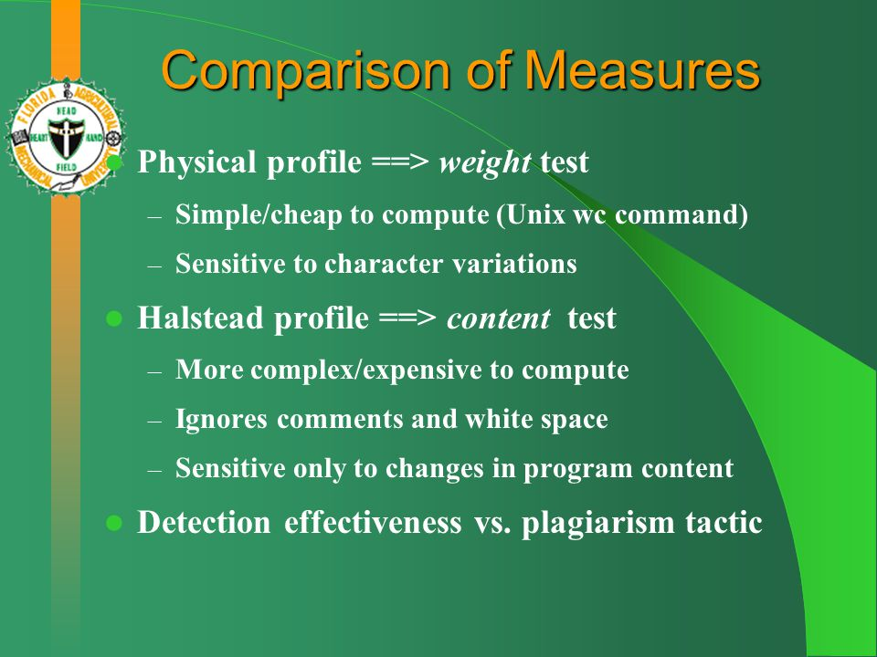 Comparison of Measures Physical profile ==> weight test – Simple/cheap to compute (Unix wc command) – Sensitive to character variations Halstead profile ==> content test – More complex/expensive to compute – Ignores comments and white space – Sensitive only to changes in program content Detection effectiveness vs.