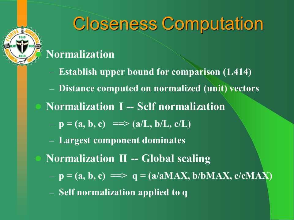 Closeness Computation Normalization – Establish upper bound for comparison (1.414) – Distance computed on normalized (unit) vectors Normalization I -- Self normalization – p = (a, b, c) ==> (a/L, b/L, c/L) – Largest component dominates Normalization II -- Global scaling – p = (a, b, c) ==> q = (a/aMAX, b/bMAX, c/cMAX) – Self normalization applied to q