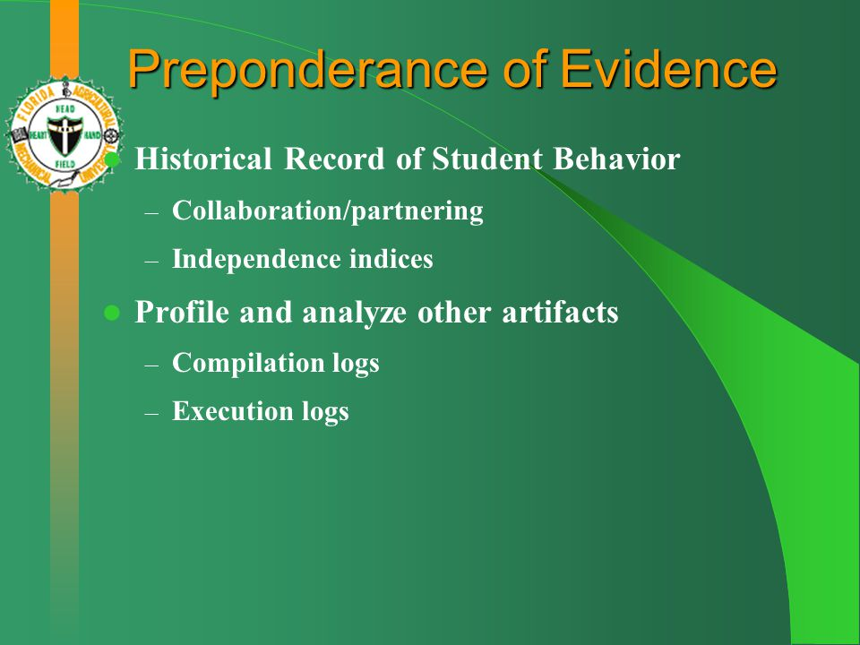 Preponderance of Evidence Historical Record of Student Behavior – Collaboration/partnering – Independence indices Profile and analyze other artifacts – Compilation logs – Execution logs