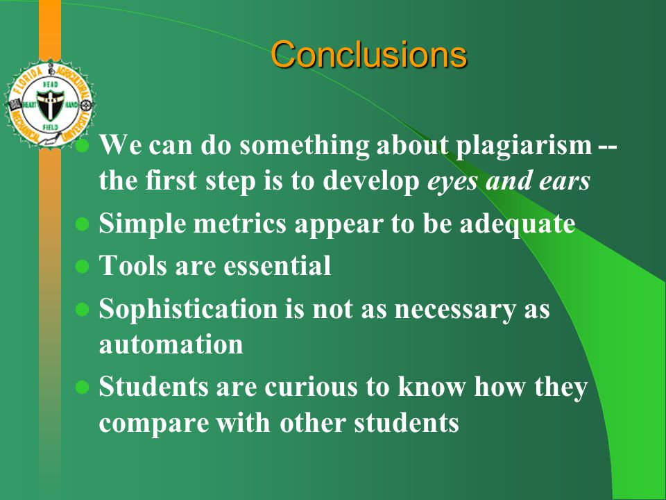 Conclusions We can do something about plagiarism -- the first step is to develop eyes and ears Simple metrics appear to be adequate Tools are essential Sophistication is not as necessary as automation Students are curious to know how they compare with other students