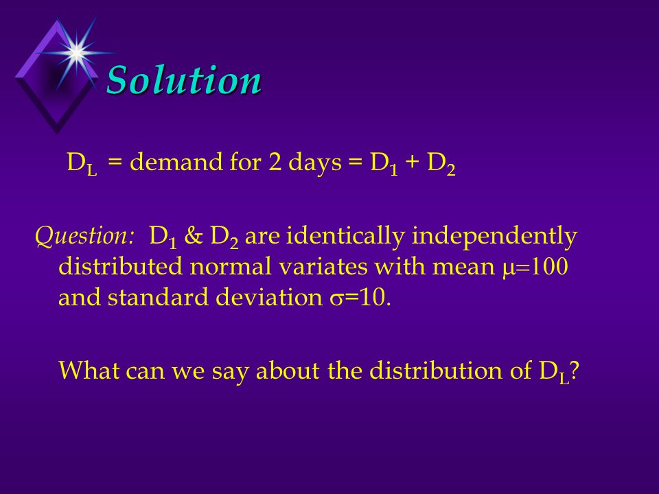 Solution D L = demand for 2 days = D 1 + D 2 Question: D 1 & D 2 are identically independently distributed normal variates with mean  and standard deviation  =10.