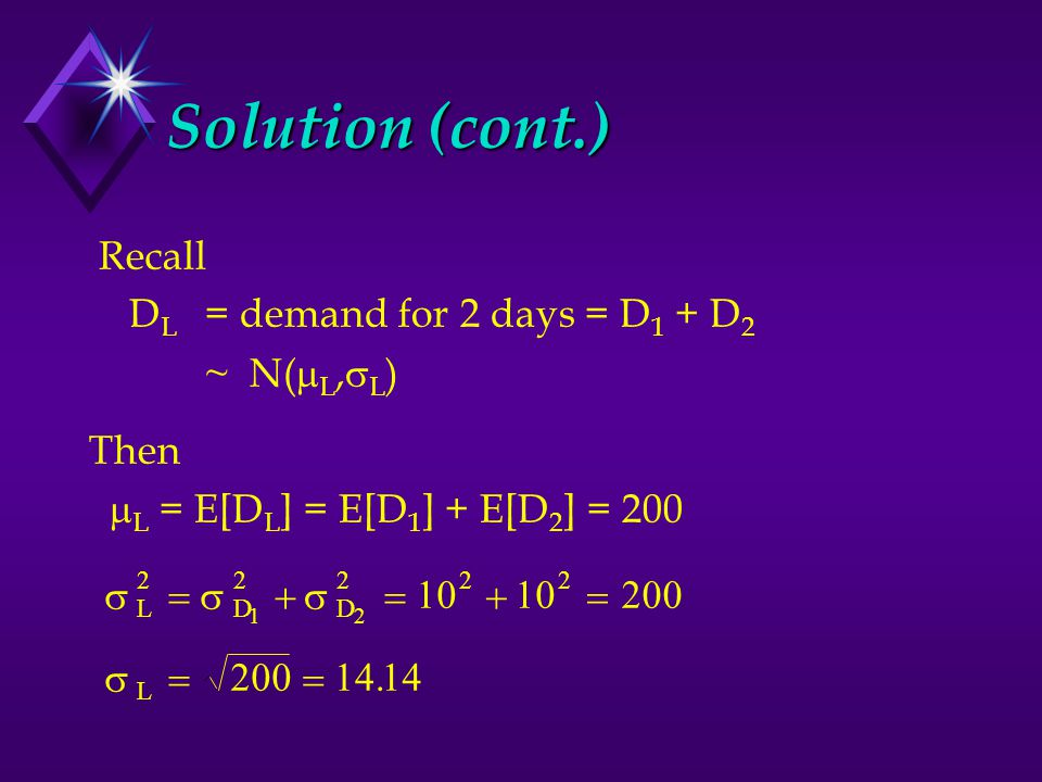 200 Solution (cont.) Recall D L = demand for 2 days = D 1 + D 2 ~ N(  L,  L ) Then  L = E[D L ] = E[D 1 ] + E[D 2 ] = 200  LDD 22222 12 10 200   L  14.