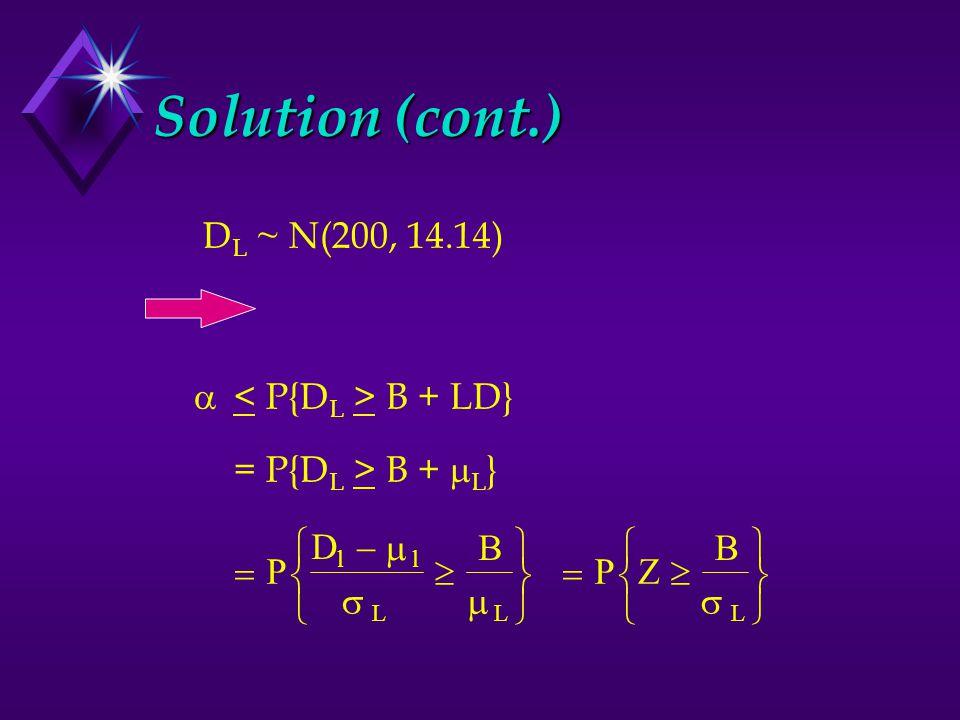 Solution (cont.) D L ~ N(200, 14.14)  B + LD} = P{D L > B +  L }         P D B ll LL         PZ B L 