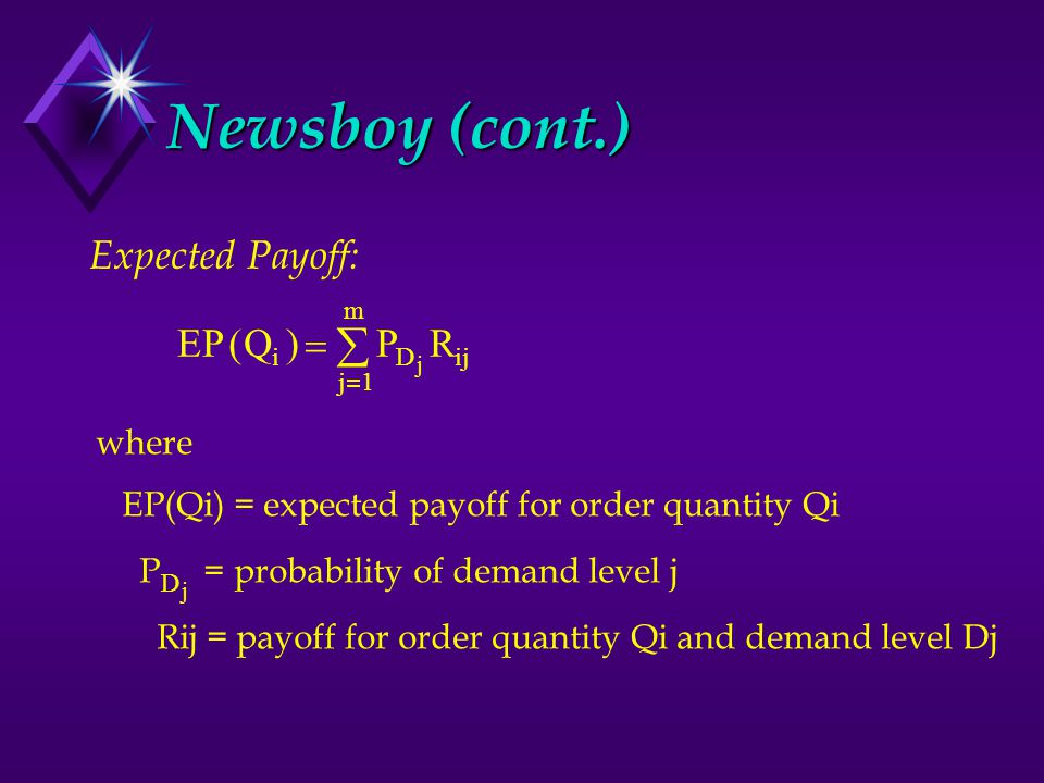 Newsboy (cont.) Expected Payoff: EPQPR iD j m ij j ()    1 where EP(Qi) = expected payoff for order quantity Qi P = probability of demand level j Rij = payoff for order quantity Qi and demand level Dj D j