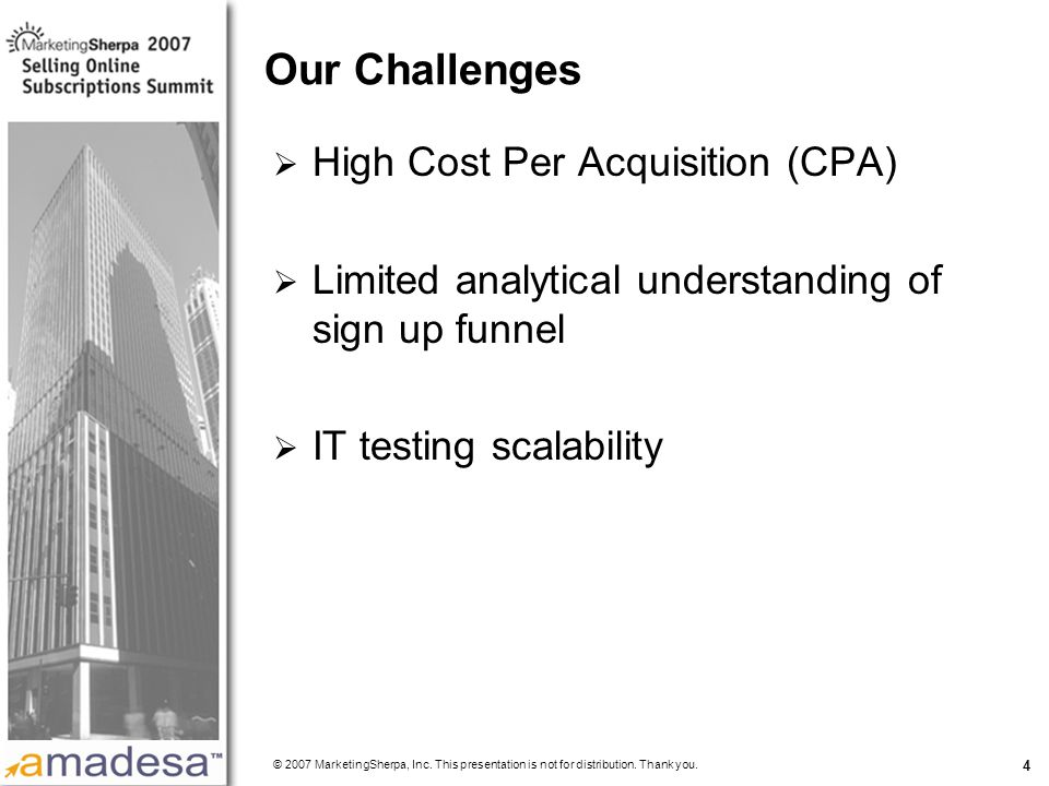 More data on this topic available from:: 4 Our Challenges  High Cost Per Acquisition (CPA)  Limited analytical understanding of sign up funnel  IT testing scalability © 2007 MarketingSherpa, Inc.