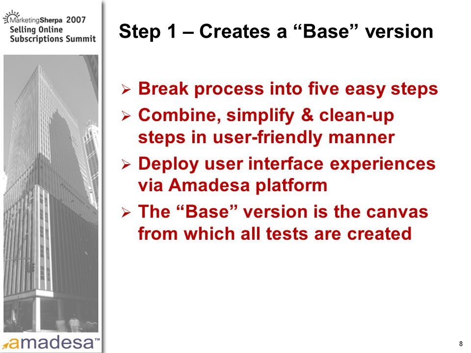 More data on this topic available from:: 8 Step 1 – Creates a Base version  Break process into five easy steps  Combine, simplify & clean-up steps in user-friendly manner  Deploy user interface experiences via Amadesa platform  The Base version is the canvas from which all tests are created
